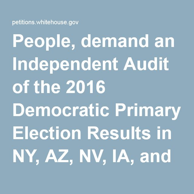 People, demand an Independent Audit of the 2016 Democratic Primary Election Results in NY, AZ, NV, IA, and IL.
