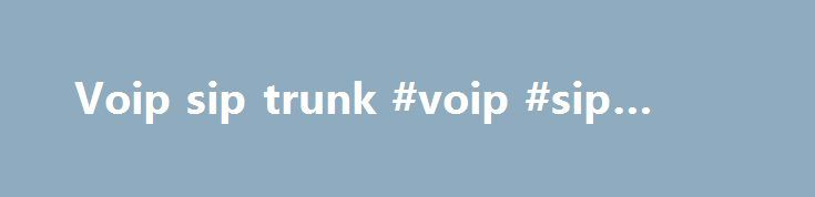Voip sip trunk #voip #sip #trunk http://stock.nef2.com/voip-sip-trunk-voip-sip-trunk/  # Welcome to the VOIP Wiki – a reference guide to all things VOIP. This Wiki covers everything related to VOIP, software, hardware, VoIP service providers, reviews, configurations, standards, tips and tricks and everything else related to voice over IP networks, IP telephony and Internet Telephony. NEWS News Resources Software Releases – Check here for recent VoIP-related software releases. VoIP Services –…