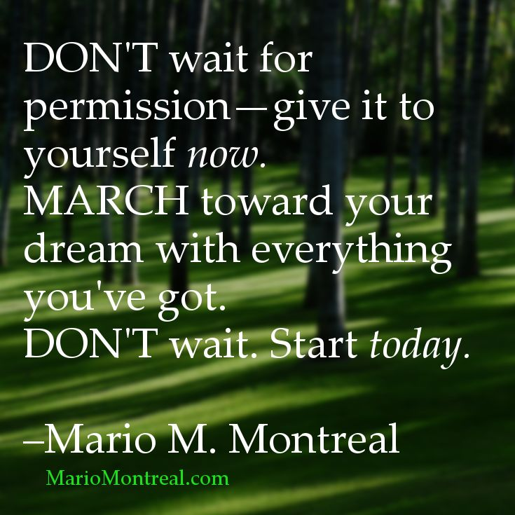 Don't wait for permission. Start today.