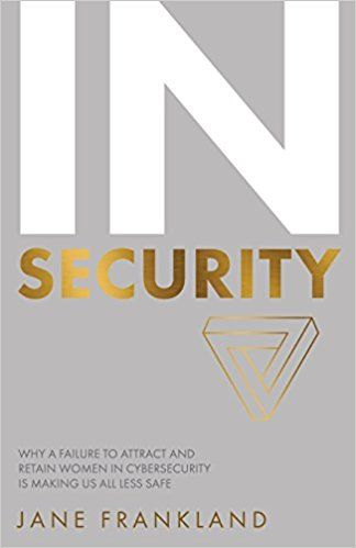 InSecurity: Why a Failure to Attract and Retain Women in Cybersecurity is Making Us All Less Safe: Amazon.co.uk: Jane Frankland: 9781781332696: Books