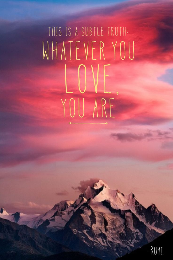 Whatever you love, you are. -Rumi.