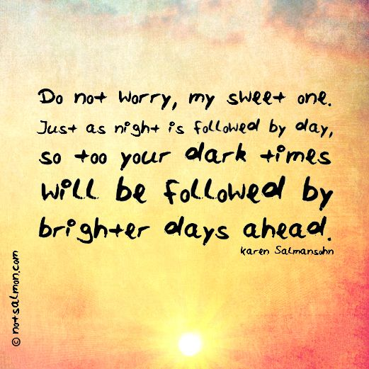 Just as night is followed by day, so too your dark times will be followed by brighter days. :)