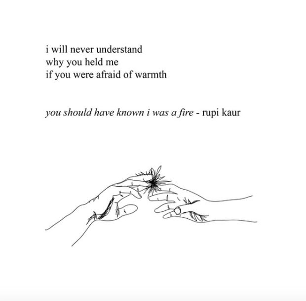 """""""I will never understand why you held me if you were afraid of warmth. You should have known I was a fire."""" — Rupi Kaur"""