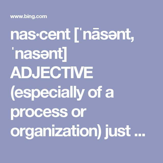 """nas·cent [ˈnāsənt, ˈnasənt] ADJECTIVE (especially of a process or organization) just coming into existence and beginning to display signs of future potential: """"the nascent space industry"""" synonyms: just beginning · budding · developing · growing · embryonic · incipient · young · fledgling · evolving · emergent · dawning · burgeoning chemistry (chiefly of hydrogen) freshly generated in a reactive form."""