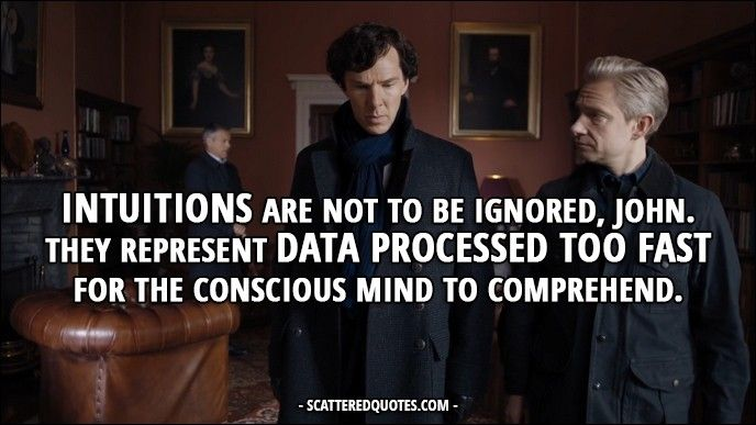 30 Best Sherlock Quotes from 'The Six Thatchers' (4x01) - Sherlock Holmes: Intuitions are not to be ignored, John. They represent data processed too fast for the conscious mind to comprehend.