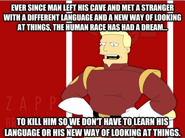 Zapp Branigan...occasionally says something smart and true...very occassionally....LOL Futurama, my favorite show EVER!!!!