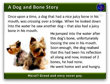 Enjoy this juicy parable about the Dog and his bone. Useful explaining cases of greed and envy, as well as encouraging to be content with what you have.  See more Management Stories and Parables on the website.