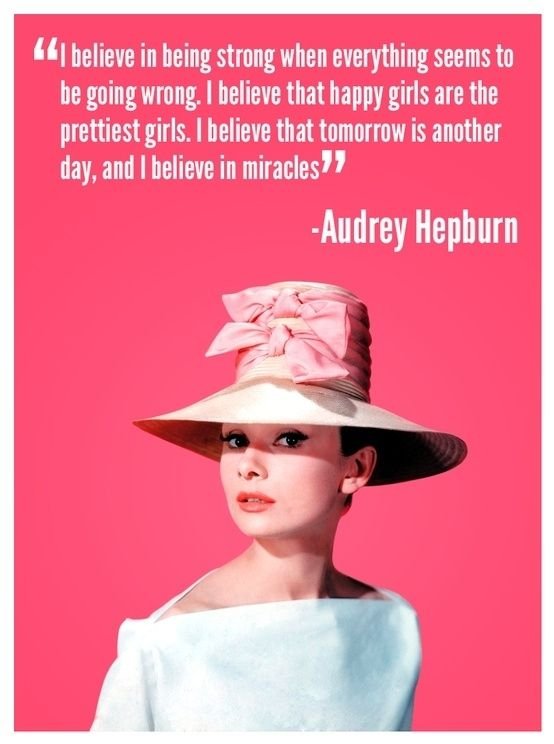 I believe in being strong when everything seems to be going wrong. I believe that happy girls are the prettiest girls. I believe that tomorrow is another day, and I believe in miracles. - Audrey Hepburn