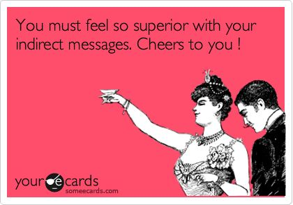 You must feel so superior with your indirect messages. Cheers to you ! Ba hahaha so funny! Might want to try in person if you want a change...