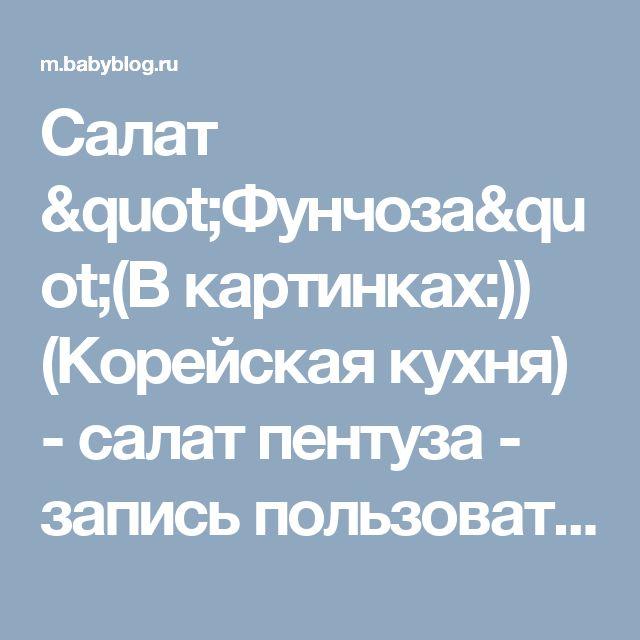 """Салат """"Фунчоза""""(В картинках:)) (Корейская кухня) - салат пентуза - запись пользователя Марта (Marchelka) в сообществе Национальная кухня. Рецепты различных стран мира. в категории Корейская кухня. - Babyblog.ru"""
