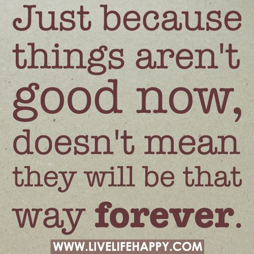 Just because things aren't good now, doesn't mean they will be that way forever. by deeplifequotes, via Flickr
