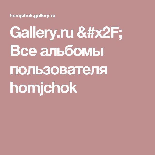 Gallery.ru / Все альбомы пользователя homjchok