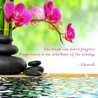 """""""The Weak Can Never Forgive.  Forgiveness is an Attribute of the Strong."""" ~Ghandi"""