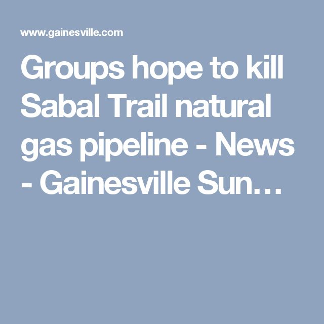 Groups hope to kill Sabal Trail natural gas pipeline - News - Gainesville Sun…