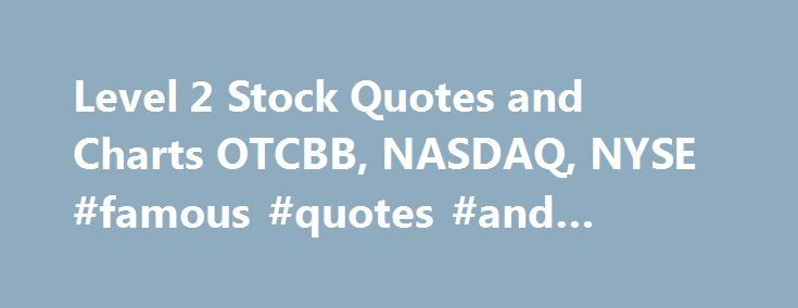 Level 2 Stock Quotes and Charts OTCBB, NASDAQ, NYSE #famous #quotes #and #quotations http://quote.remmont.com/level-2-stock-quotes-and-charts-otcbb-nasdaq-nyse-famous-quotes-and-quotations/  Free Stock Trading Tips, Stock Trading Formulas and Penny Stocks. For Day Traders and Stock Market Investors to do research and keep track of their stocks. Level2StockQuotes.com – Free Level II Stock Quotes – Online Stock Brokers List, Penny Stocks, Stock Chart Patterns, Stock Trading Tips. Level 2 Stock…