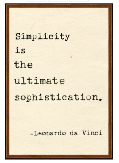 Simplicity is the ultimate sophistication. ~ Leonardo di Vinci. Well said...