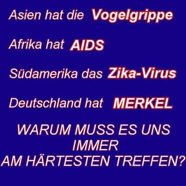 Asien hat die Vogelgrippe! Afrika hat AIDS! Südamerika das Zika-Virus! Deutschland hat Merkel! Warum muss es uns immer am härtesten treffen?