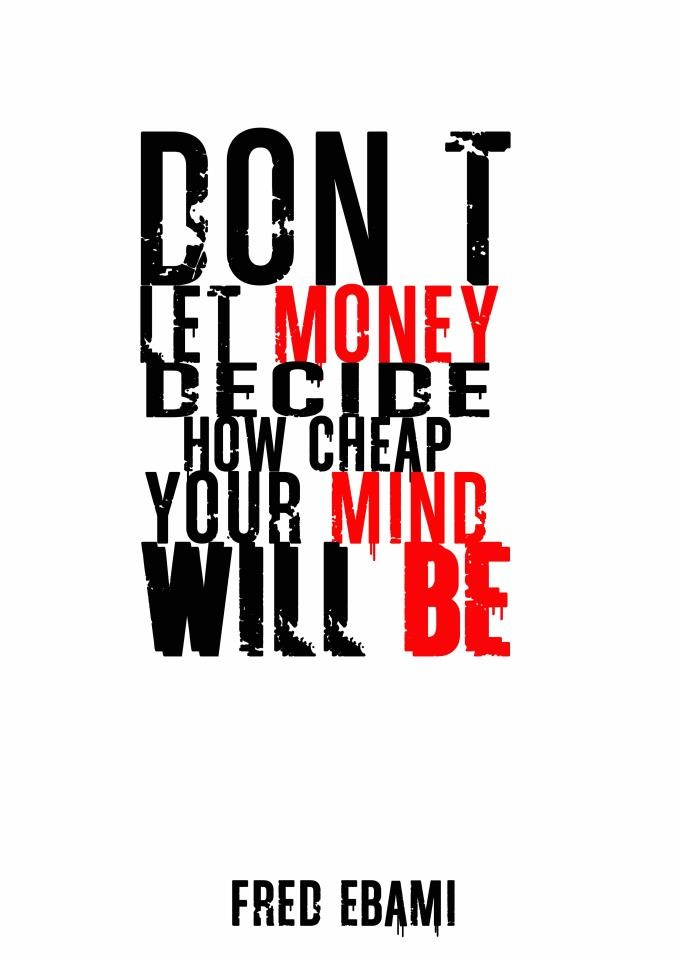 don't let money decide how cheap your mind will be- by Fred Ebami