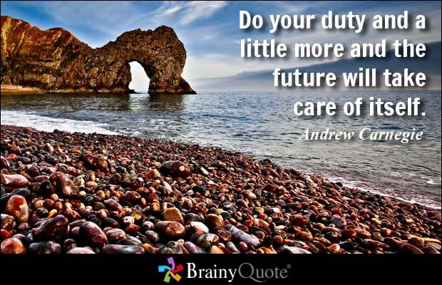 Do your duty and a little more and the future will take care of itself. - Andrew Carnegie