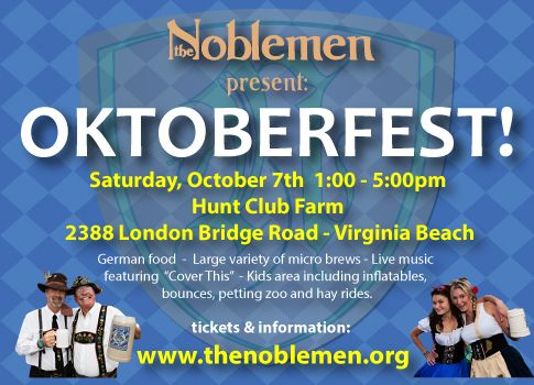 The Noblemen Oktoberfest at Hunt Club Farm. October 7, 2017. The BIGGEST and BEST Oktoberfest Celebration in Hampton Roads!  fun for the whole family all day long including: - Authentic German food - Variety of micro brews - Live music featuring Cover This - Live German Band - Kids area including: inflatables, bounces, petting zoo and hayrides  - Tickets are all inclusive - Authentic German Food including Bratz, North Carolina pork barbecue & more  - all-you-can-drink Beer & WINE!