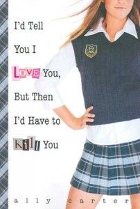 I'd Tell You I Love You But Then I'd Have to Kill You  By Ally Carter Cammie Morgan is a student at the Gallagher Academy for Exceptional Young Women, a fairly typical all-girls school-that is, if every school taught advanced martial arts