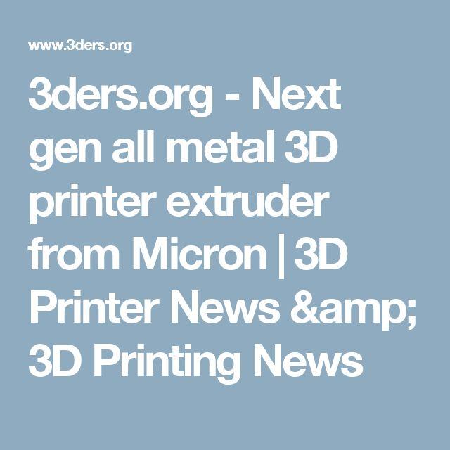 3ders.org - Next gen all metal 3D printer extruder from Micron | 3D Printer News & 3D Printing News