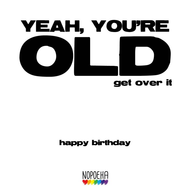 You're old Happy birthday