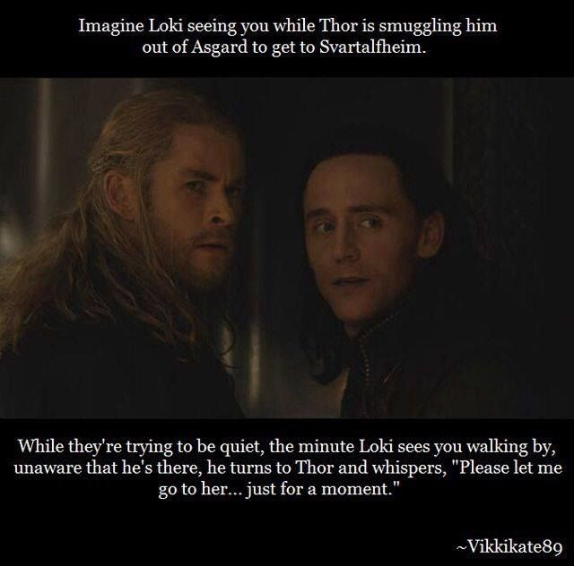 "Thor turns to look at Loki with confusion on his face, ""who is she, brother?"" Loki keeps his gaze on you and whispers, ""she is the reason I wake up every morning, the reason I even draw breath into my chest."" Thor looks Loki over and says ""go to her... but we will be talking about this later."" Loki finally cuts his eyes toward Thor with a sneer on his face, ""she is everything. And that is all you need to know."" Loki walks toward you and whispers your name. (continued in comment)"