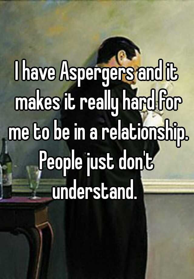 """""""I have Aspergers and it makes it really hard for me to be in a relationship.People just don't understand.  """""""