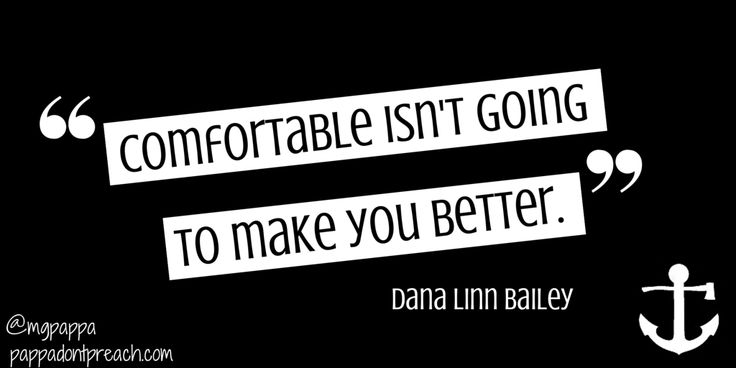 """Comfortable isn't going to make you better."" ~Dana Linn Bailey"