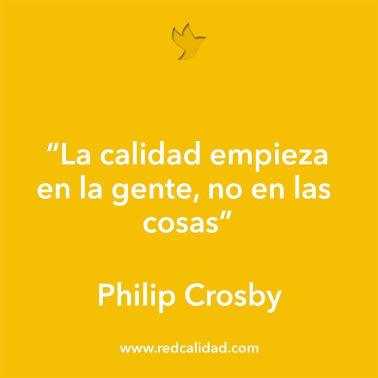 """""""La calidad empieza en la gente, no en las cosas"""" Philip Crosby http://www.redcalidad.com/"""