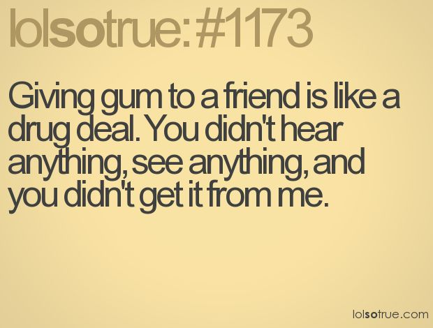Giving gum to a friend is like a drug deal. You didn't hear anything, see anything, and you didn't get it from me.