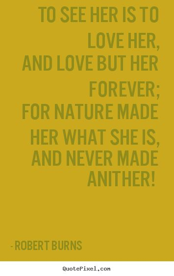 Robert Burns- To see her is to love her, and love but her forever; for nature..