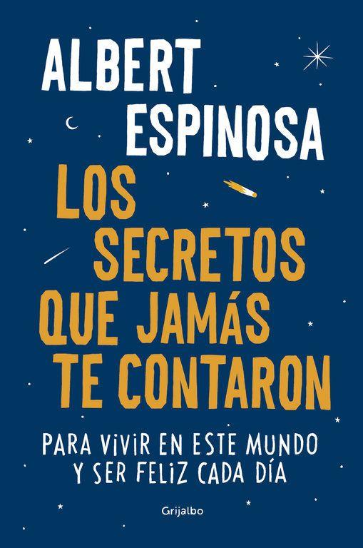 """""""Los secretos que jamás te contaron: para vivir en este mundo y ser feliz cada dia"""", de Albert Espinosa.   Los secretos que jamás te contaron no es un libro normal, escrito para ser leído sin más; está pensado para que cada persona lo inspire y lo haga suyo."""
