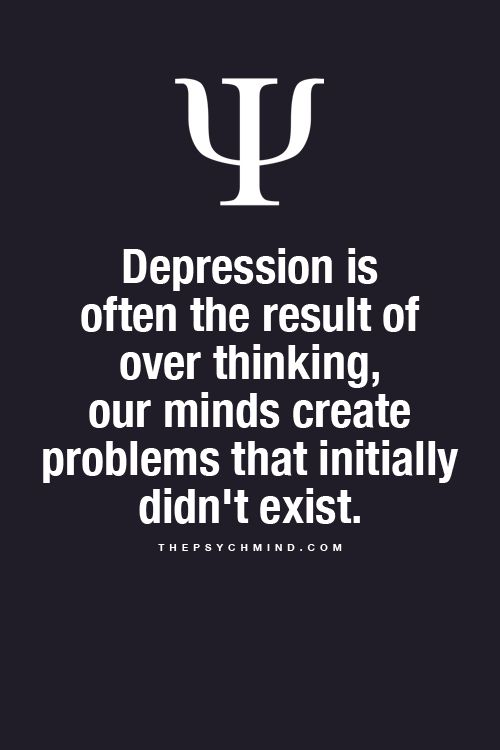 Depression is often the result of over thinking, our minds create problems that initially didn't exist.