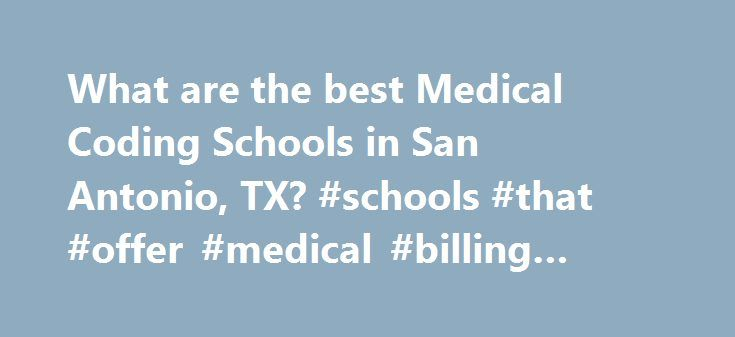 What are the best Medical Coding Schools in San Antonio, TX? #schools #that #offer #medical #billing #and #coding http://netherlands.remmont.com/what-are-the-best-medical-coding-schools-in-san-antonio-tx-schools-that-offer-medical-billing-and-coding/  # Medical Coding Schools in San Antonio, TX San Antonio, Texas has 6 medical coding schools for you to consider if you are interested in pursuing a certificate in medical coding. San Antonio has a total population of 1,144,646 and a student…