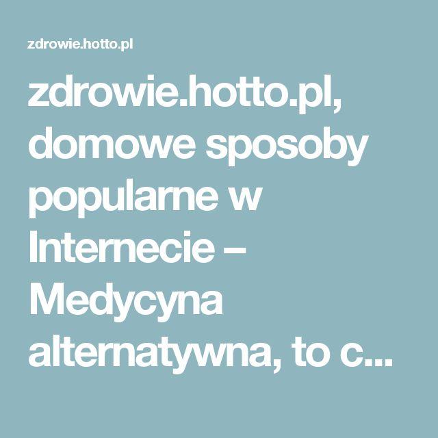 zdrowie.hotto.pl, domowe sposoby popularne w Internecie – Medycyna alternatywna, to co popularne i znane