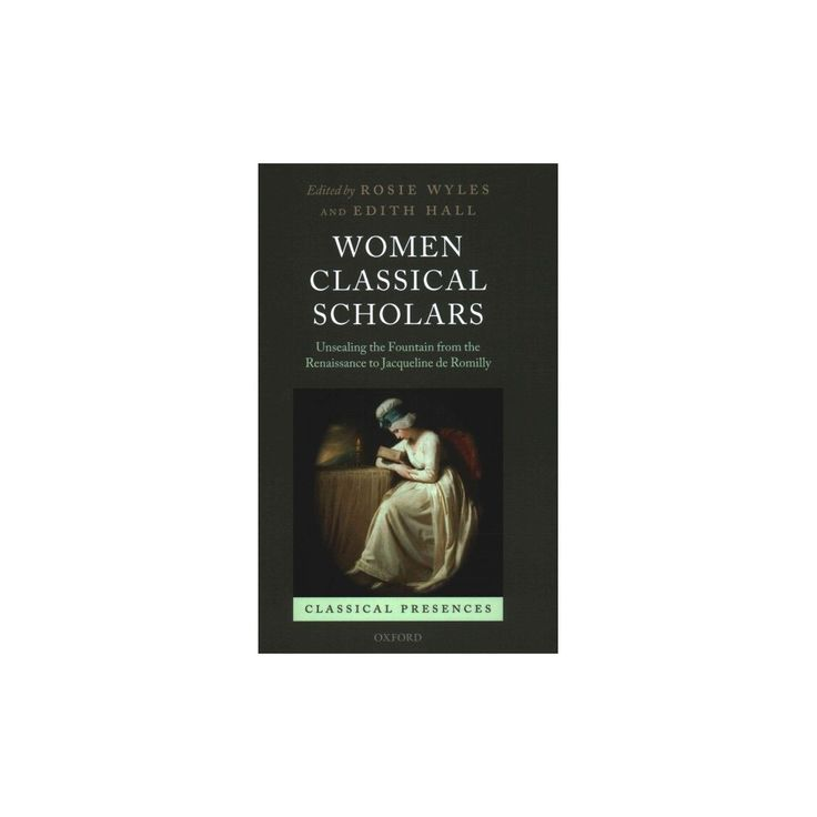Women Classical Scholars : Unsealing the Fountain from the Renaissance to Jacqueline De Romilly
