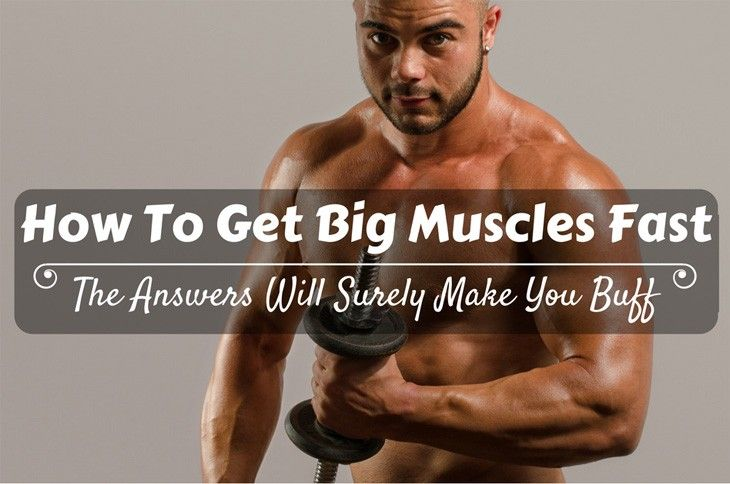 How To Get Big Muscles Fast? The Answers Will Surely Make You Buff