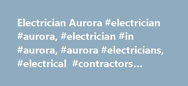 Electrician Aurora #electrician #aurora, #electrician #in #aurora, #aurora #electricians, #electrical #contractors #aurora http://maryland.remmont.com/electrician-aurora-electrician-aurora-electrician-in-aurora-aurora-electricians-electrical-contractors-aurora/  # Electrician Aurora Whether you need residential electrician services or commercial electrician services, you will find many electricians in Aurora that can provide the first-rate services you need. Whether you require wiring and…