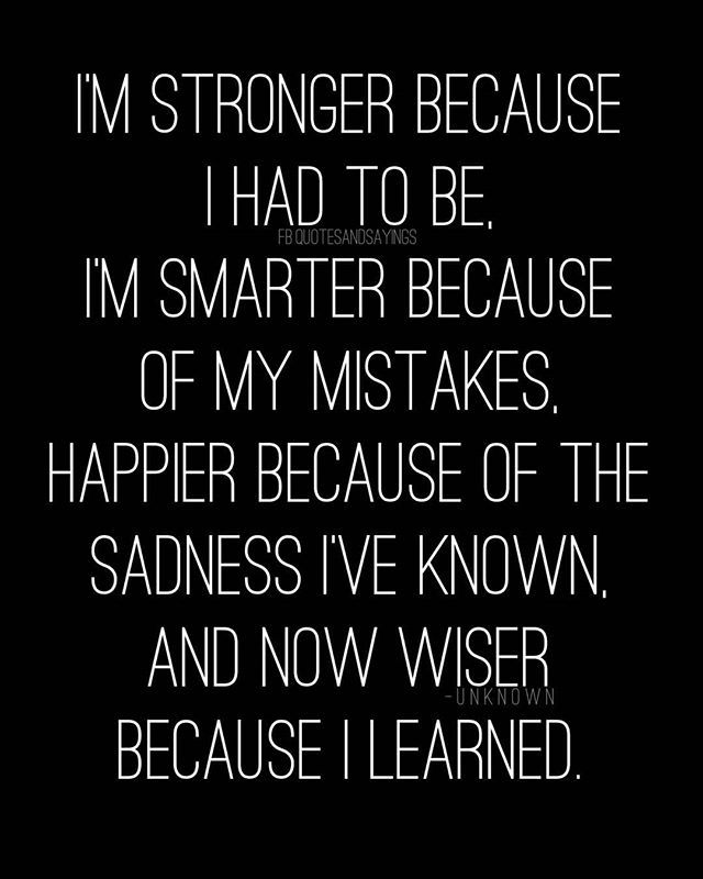 I M Stronger Because I Had To Be I M Smarter Because Of My Mistakes Happier Because Of The Sadness I Ve Known A Unknown Quotes Wise Words Quotes Mistake Quotes