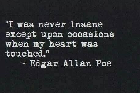 "Truth: ""I was never insane except upon occasions when my heart was touched."" Edgar Allen Poe"