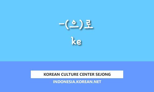 "Kursus Bahasa Korea Gratis Kosakata & Ekspresi TOPIK KCC Sejong ""-(으)로 ke"""