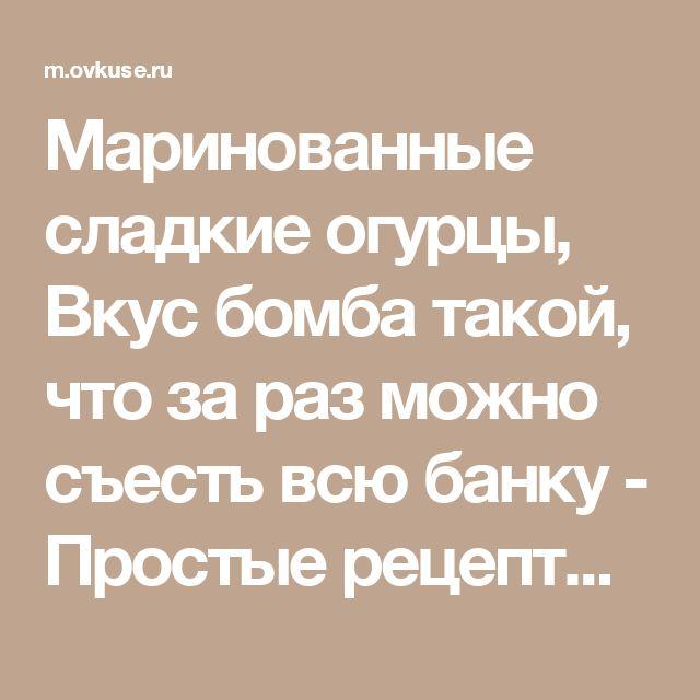 Маринованные сладкие огурцы, Вкус бомба такой, что за раз можно съесть всю банку - Простые рецепты Овкусе.ру