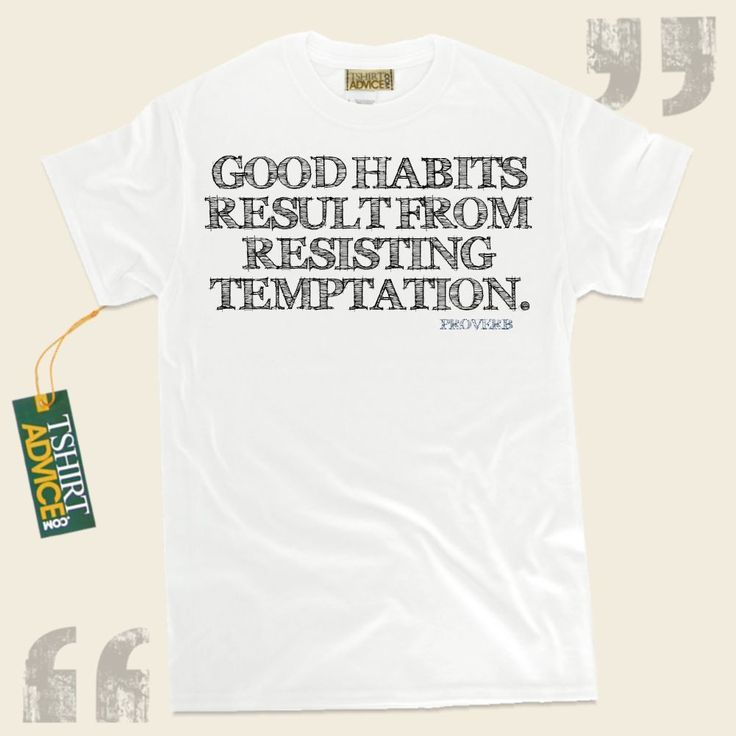 Good habits result from resisting temptation.-Proverb This unique  quotation tshirt  will never go out of style. We feature timeless  reference t shirts ,  words of understanding tshirts ,  attitude t-shirts , plus  literature tee shirts  in appreciation of wonderful experts, playwrights,... - http://www.tshirtadvice.com/proverb-t-shirts-good-habits-life-tshirts/