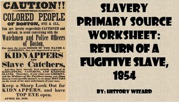This worksheet allows students to use a primary source document to learn about slavery and the Fugitive Slave Act.This activity is very easy to use. All you have to do is print off the primary source from the following website for classroom use or direct students to the website to answer the worksheet questions.http://www.eyewitnesstohistory.com/fugitiveslave.htmClick here to view the website.The primary source document is labeled (Return of a Fugitive Slave, 1854).