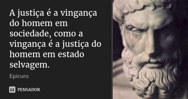 A justiça é a vingança do homem em sociedade, como a vingança é a justiça do homem em estado selvagem.... Frase de Epicuro.