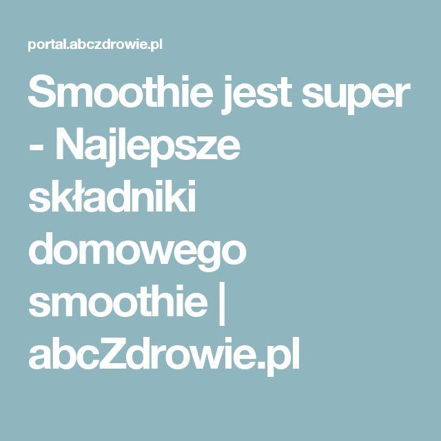 Smoothie jest super - Najlepsze składniki domowego smoothie | abcZdrowie.pl