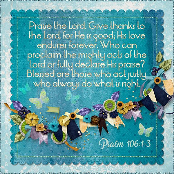 Praise the Lord. Give thanks to the Lord, for He is good; His love endures forever. Who can proclaim the mighty acts of the Lord or fully declare His praise? Blessed are those who act justly, who always do what is right. Psalm 106:1-3    kits: Mountain Mist and Fall Blues Mini by Southern Creek Designs, template: challenge freebie by Optic Illusions