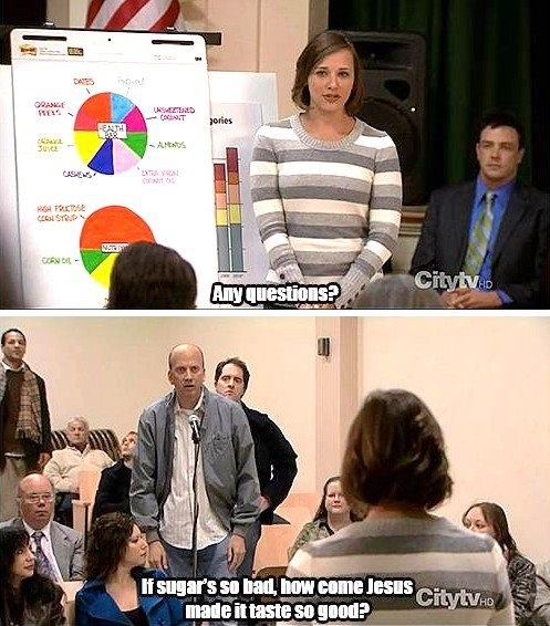 If sugars so bad how come Jesus made it taste so Good? Lol Anne Perkins. Parks and Rec